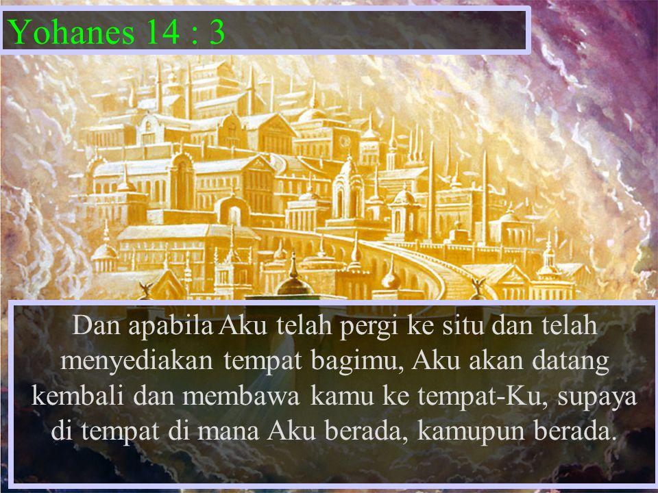 Yohanes 14 : 3 Dan apabila Aku telah pergi ke situ dan telah menyediakan tempat bagimu, Aku akan datang kembali dan membawa kamu ke tempat-Ku, supaya