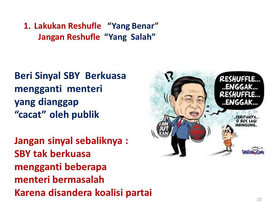 20 1.Lakukan Reshufle Yang Benar Jangan Reshufle Yang Salah Beri Sinyal SBY Berkuasa mengganti menteri yang dianggap cacat oleh publik Jangan sinyal sebaliknya : SBY tak berkuasa mengganti beberapa menteri bermasalah Karena disandera koalisi partai