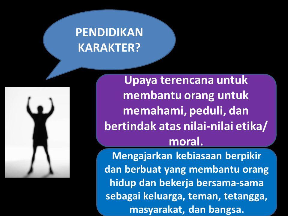 PENDIDIKAN KARAKTER? Upaya terencana untuk membantu orang untuk memahami, peduli, dan bertindak atas nilai-nilai etika/ moral. Mengajarkan kebiasaan b