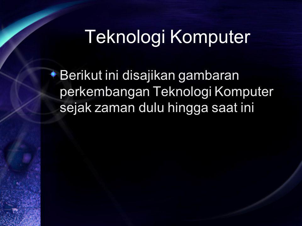 Teknologi Komputer Berikut ini disajikan gambaran perkembangan Teknologi Komputer sejak zaman dulu hingga saat ini