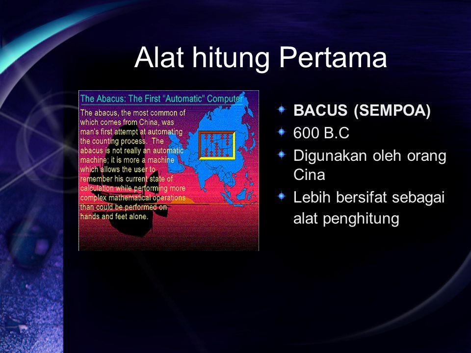 Alat hitung Pertama BACUS (SEMPOA) 600 B.C Digunakan oleh orang Cina Lebih bersifat sebagai alat penghitung