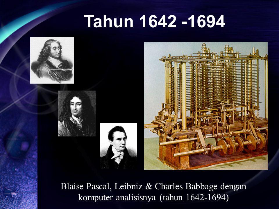 Blaise Pascal, Leibniz & Charles Babbage dengan komputer analisisnya (tahun 1642-1694) Tahun 1642 -1694