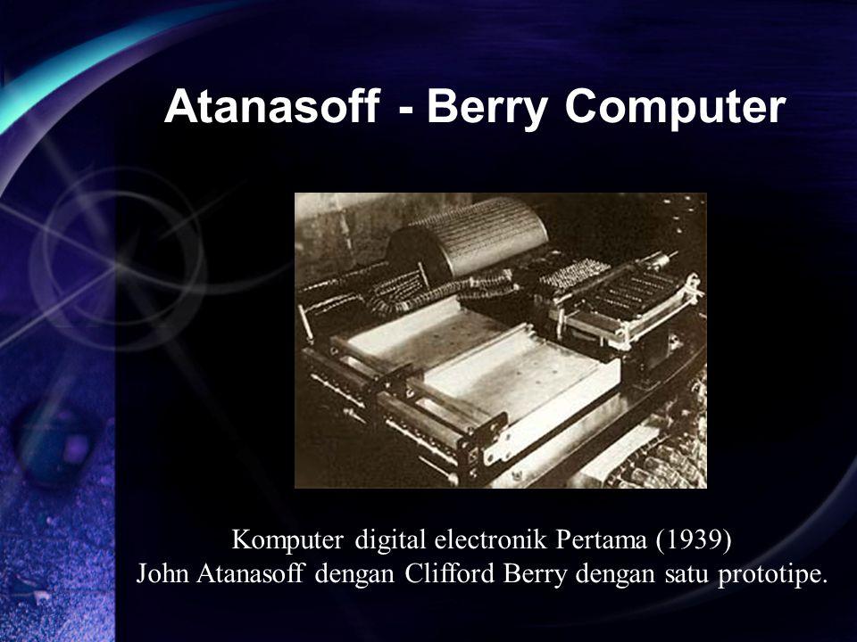 Atanasoff - Berry Computer Komputer digital electronik Pertama (1939) John Atanasoff dengan Clifford Berry dengan satu prototipe.