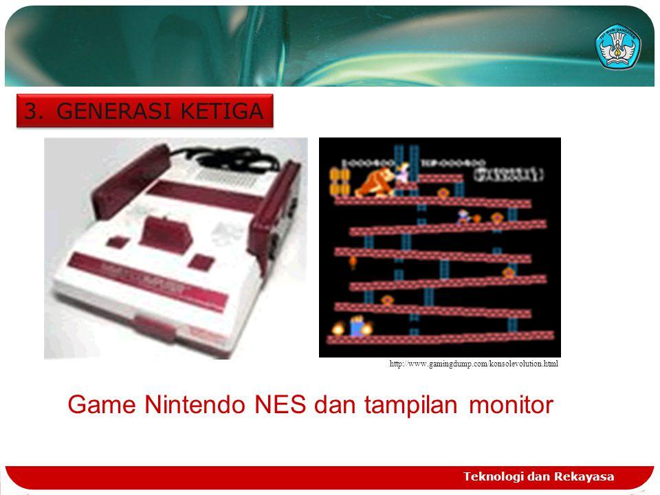 Teknologi dan Rekayasa 3.GENERASI KETIGA http://www.gamingdump.com/konsolevolution.html Game Nintendo NES dan tampilan monitor
