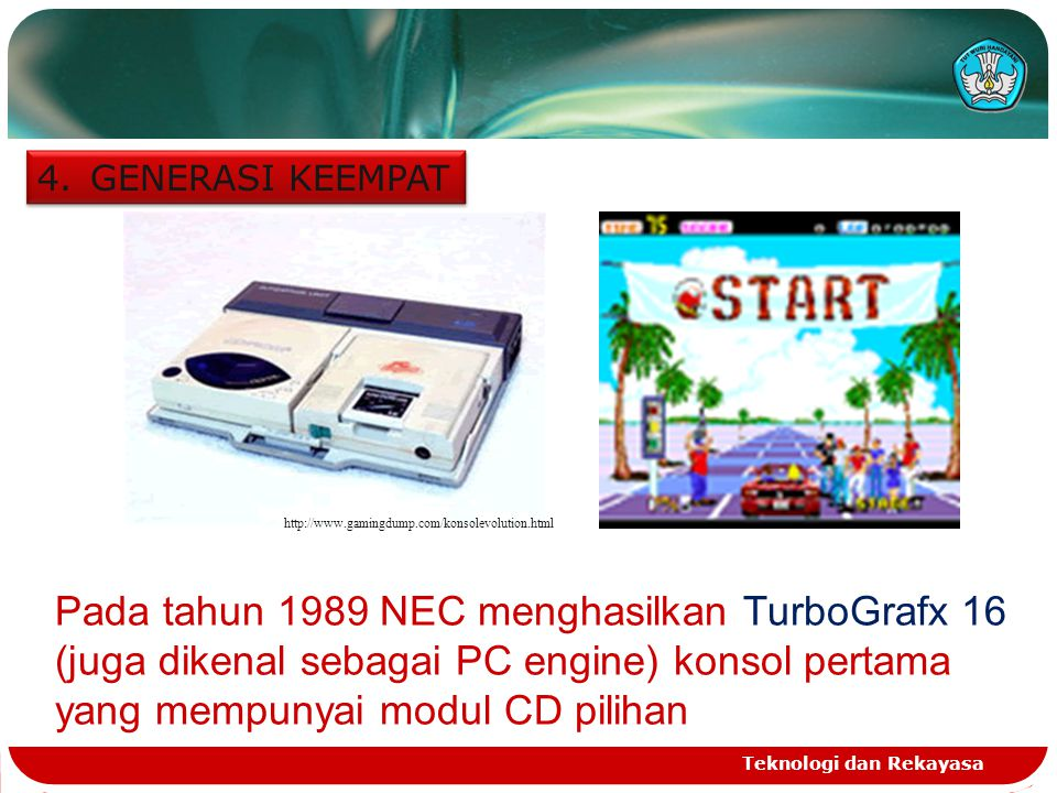 Teknologi dan Rekayasa 4.GENERASI KEEMPAT http://www.gamingdump.com/konsolevolution.html Pada tahun 1989 NEC menghasilkan TurboGrafx 16 (juga dikenal