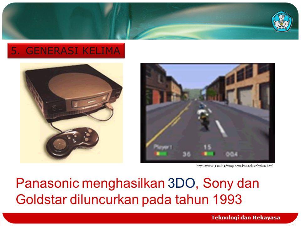 Teknologi dan Rekayasa 5.GENERASI KELIMA http://www.gamingdump.com/konsolevolution.html Panasonic menghasilkan 3DO, Sony dan Goldstar diluncurkan pada