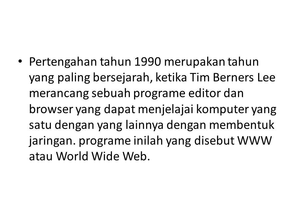 • Pertengahan tahun 1990 merupakan tahun yang paling bersejarah, ketika Tim Berners Lee merancang sebuah programe editor dan browser yang dapat menjel