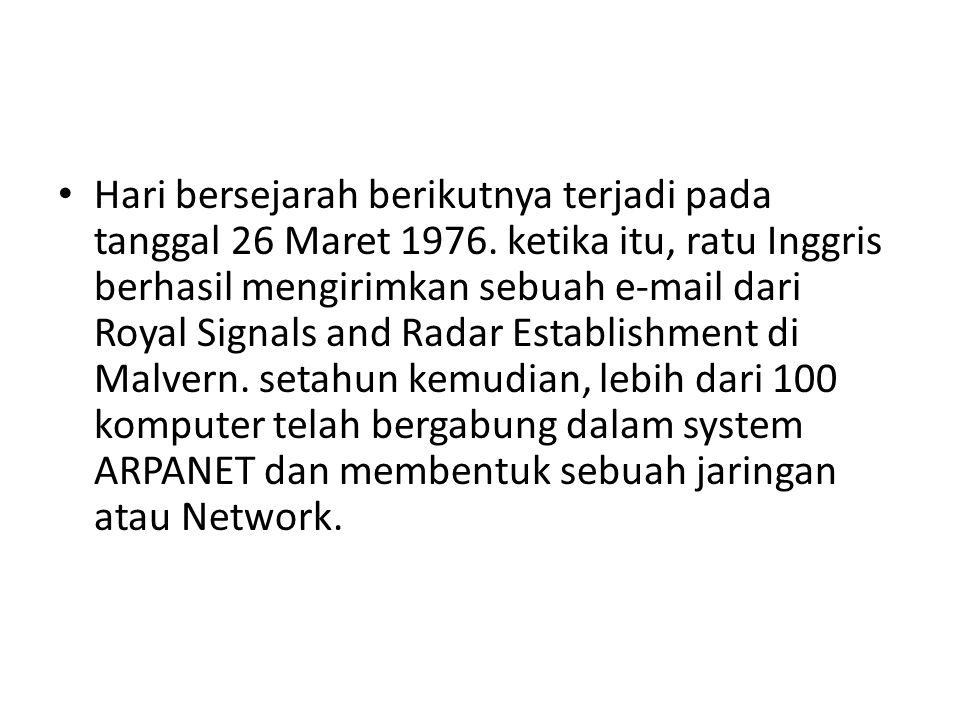 • Hari bersejarah berikutnya terjadi pada tanggal 26 Maret 1976. ketika itu, ratu Inggris berhasil mengirimkan sebuah e-mail dari Royal Signals and Ra