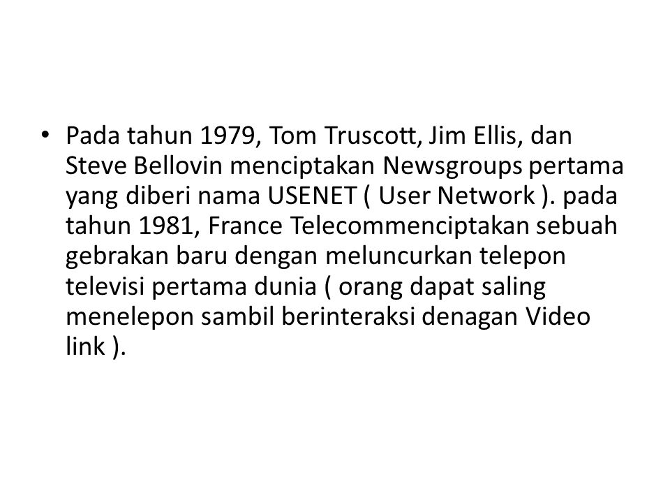 • Pada tahun 1979, Tom Truscott, Jim Ellis, dan Steve Bellovin menciptakan Newsgroups pertama yang diberi nama USENET ( User Network ). pada tahun 198