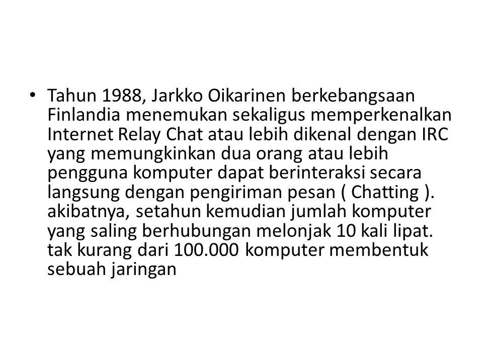 • Tahun 1988, Jarkko Oikarinen berkebangsaan Finlandia menemukan sekaligus memperkenalkan Internet Relay Chat atau lebih dikenal dengan IRC yang memun