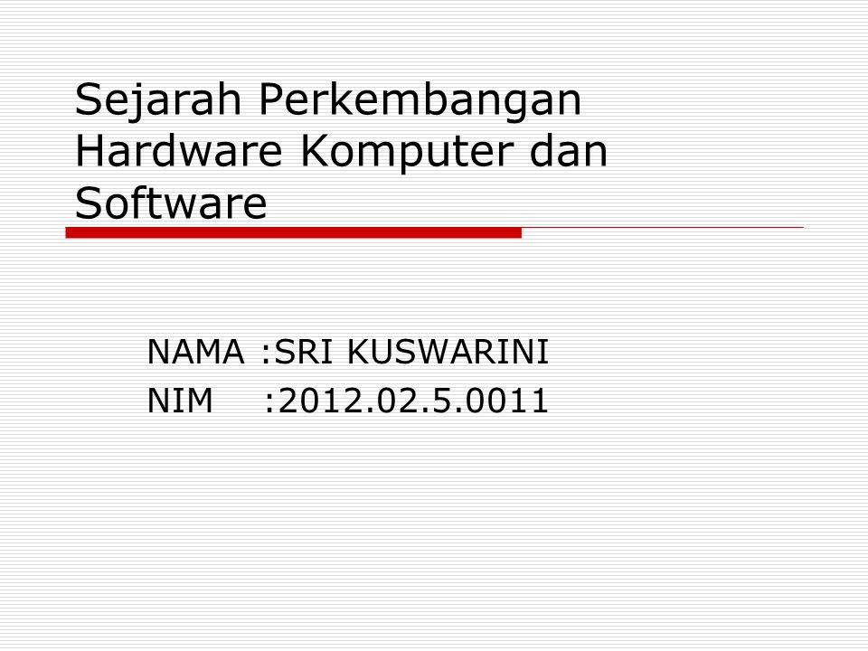 Sejarah Perkembangan Hardware Komputer dan Software NAMA :SRI KUSWARINI NIM :2012.02.5.0011