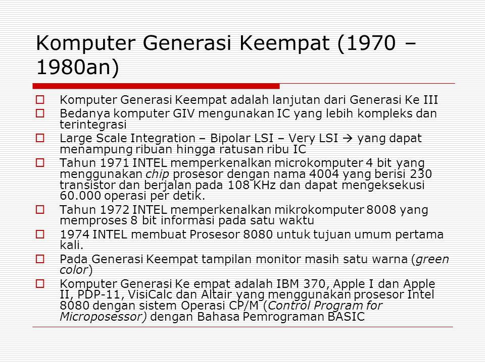 Komputer Generasi Keempat (1970 – 1980an)  Komputer Generasi Keempat adalah lanjutan dari Generasi Ke III  Bedanya komputer GIV mengunakan IC yang l