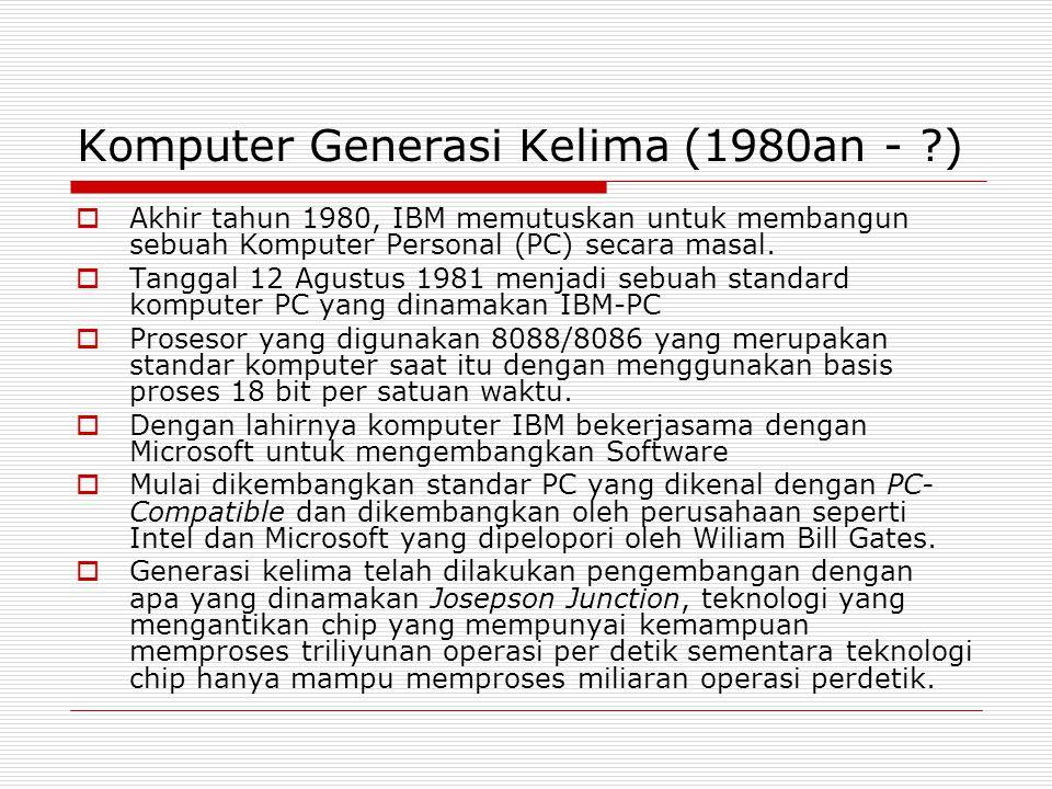 Komputer Generasi Kelima (1980an - ?)  Akhir tahun 1980, IBM memutuskan untuk membangun sebuah Komputer Personal (PC) secara masal.  Tanggal 12 Agus