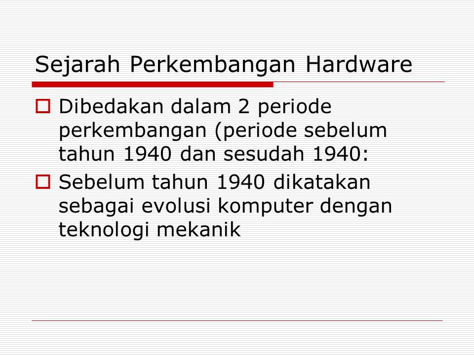 Sejarah Perkembangan Hardware  Dibedakan dalam 2 periode perkembangan (periode sebelum tahun 1940 dan sesudah 1940:  Sebelum tahun 1940 dikatakan se