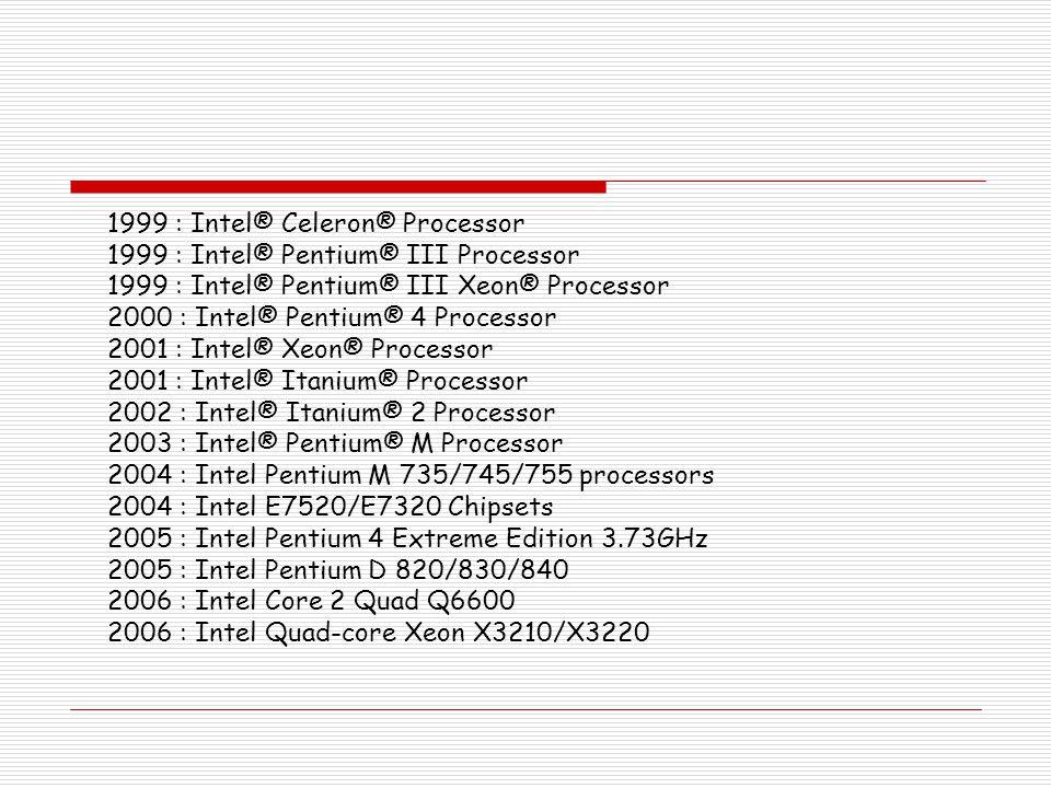 1999 : Intel® Celeron® Processor 1999 : Intel® Pentium® III Processor 1999 : Intel® Pentium® III Xeon® Processor 2000 : Intel® Pentium® 4 Processor 20