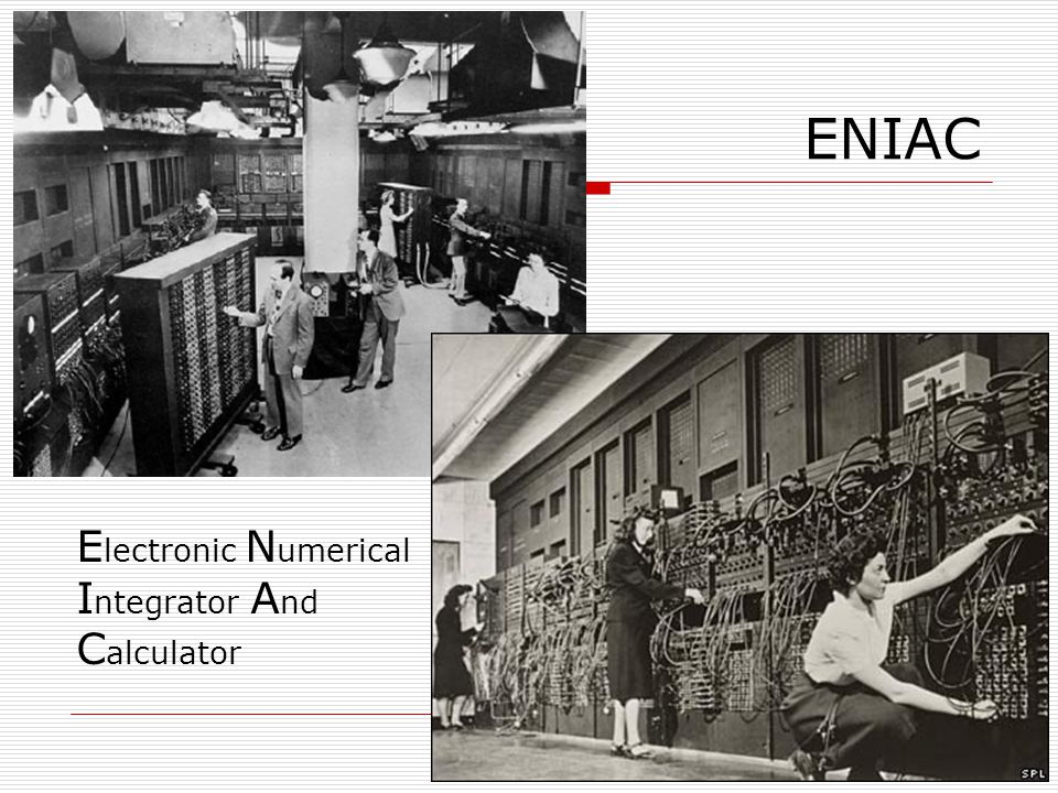 ENIAC E lectronic N umerical I ntegrator A nd C alculator