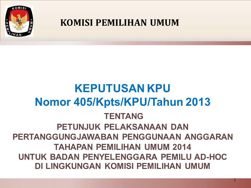 KEPUTUSAN KPU Nomor 405/Kpts/KPU/Tahun 2013 TENTANG PETUNJUK PELAKSANAAN DAN PERTANGGUNGJAWABAN PENGGUNAAN ANGGARAN TAHAPAN PEMILIHAN UMUM 2014 UNTUK