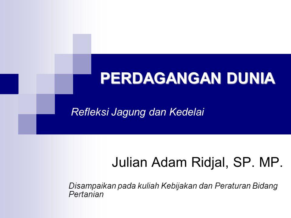 PERDAGANGAN DUNIA PERDAGANGAN DUNIA Refleksi Jagung dan Kedelai Julian Adam Ridjal, SP. MP. Disampaikan pada kuliah Kebijakan dan Peraturan Bidang Per