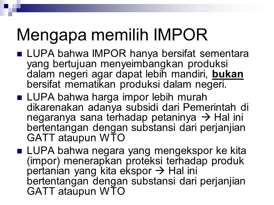 Mengapa memilih IMPOR  LUPA bahwa IMPOR hanya bersifat sementara yang bertujuan menyeimbangkan produksi dalam negeri agar dapat lebih mandiri, bukan bersifat mematikan produksi dalam negeri.