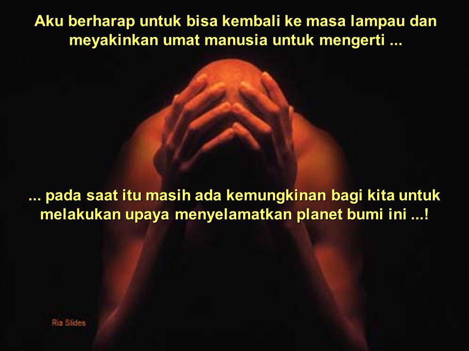 Aku berharap untuk bisa kembali ke masa lampau dan meyakinkan umat manusia untuk mengerti......