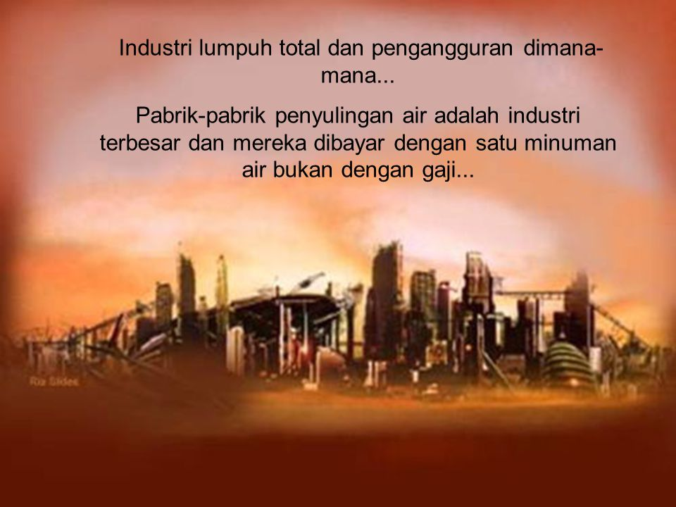 Industri lumpuh total dan pengangguran dimana- mana...