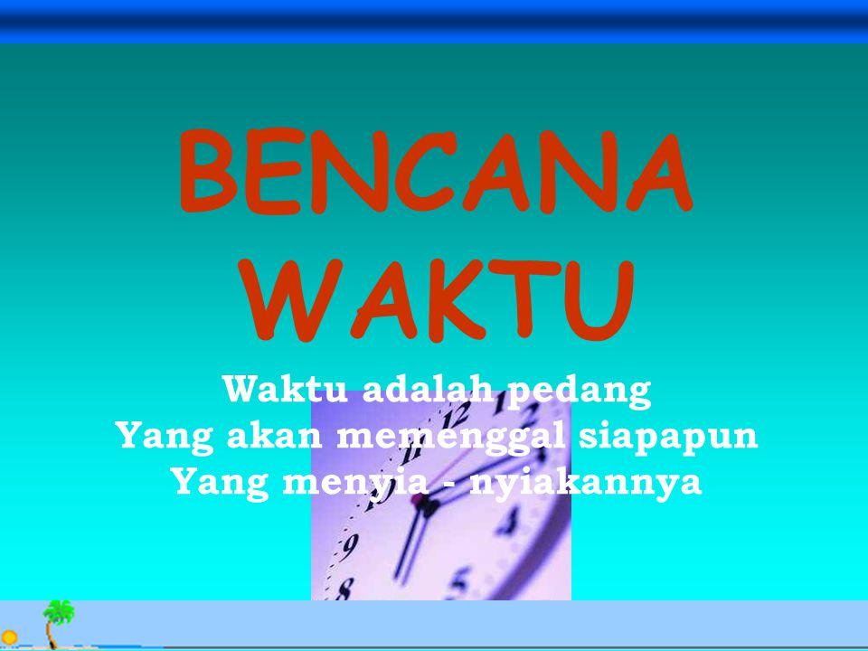 Avesina Ilma Kurnia, 24 Sept. 06 BENCANA WAKTU Waktu adalah pedang Yang akan memenggal siapapun Yang menyia - nyiakannya