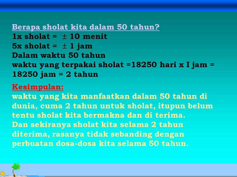 Avesina Ilma Kurnia, 24 Sept. 06 Berapa sholat kita dalam 50 tahun? 1x sholat =  10 menit 5x sholat =  1 jam Dalam waktu 50 tahun waktu yang terpaka