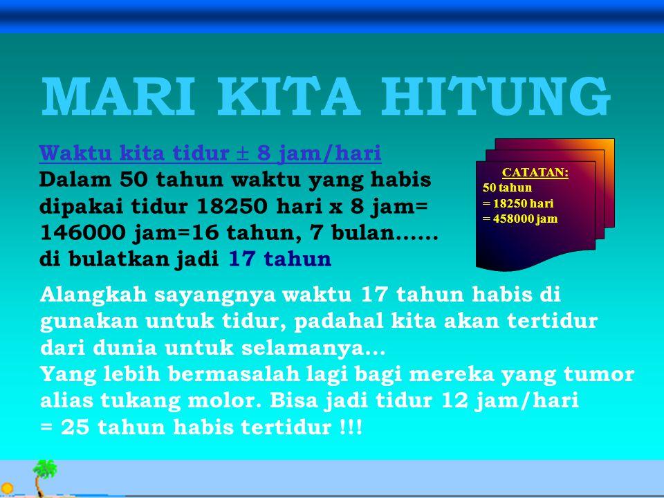Avesina Ilma Kurnia, 24 Sept. 06 MARI KITA HITUNG CATATAN: 50 tahun = 18250 hari = 458000 jam Waktu kita tidur  8 jam/hari Dalam 50 tahun waktu yang