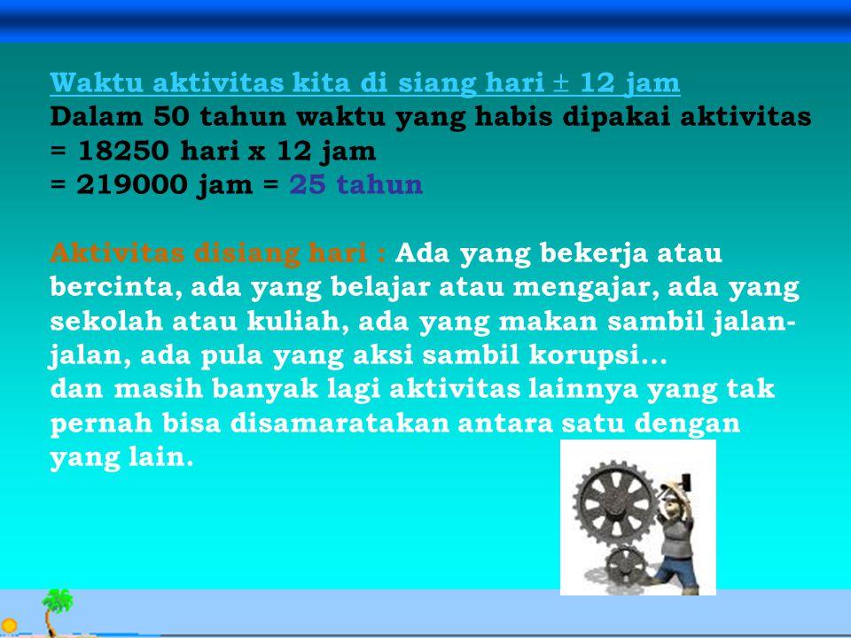 Avesina Ilma Kurnia, 24 Sept. 06 Waktu aktivitas kita di siang hari  12 jam Dalam 50 tahun waktu yang habis dipakai aktivitas = 18250 hari x 12 jam =