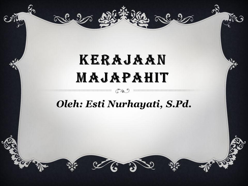 KERAJAAN MAJAPAHIT Oleh: Esti Nurhayati, S.Pd.