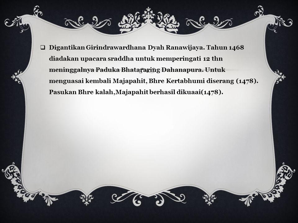 VII. RAJA MAJAPAHIT TERAKHIR  Suhita meninggal digantikan Dyah Kertawijaya. Lama pemerintahan 4 thn ( 1447-1451). Tahun 1451 meninggal, didharmakan d