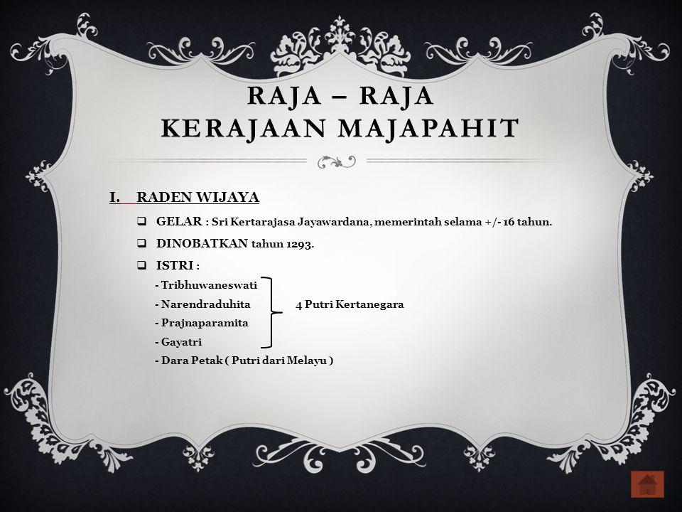RAJA – RAJA KERAJAAN MAJAPAHIT I.RADEN WIJAYA  GELAR : Sri Kertarajasa Jayawardana, memerintah selama +/- 16 tahun.