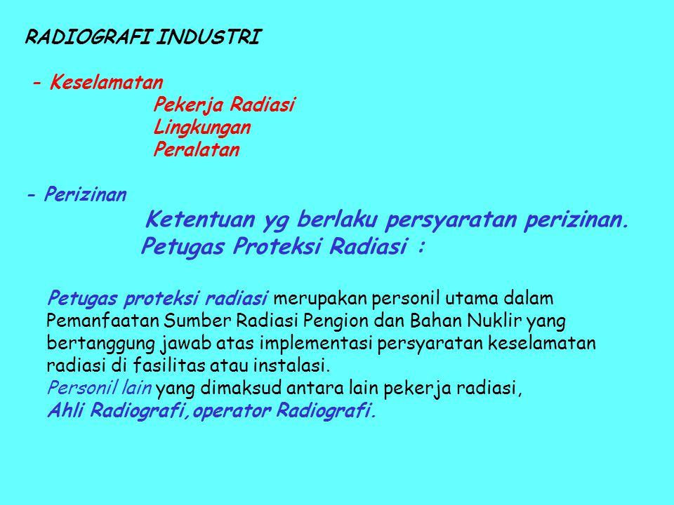 RADIOGRAFI INDUSTRI - Keselamatan Pekerja Radiasi Lingkungan Peralatan - Perizinan Ketentuan yg berlaku persyaratan perizinan. Petugas Proteksi Radias