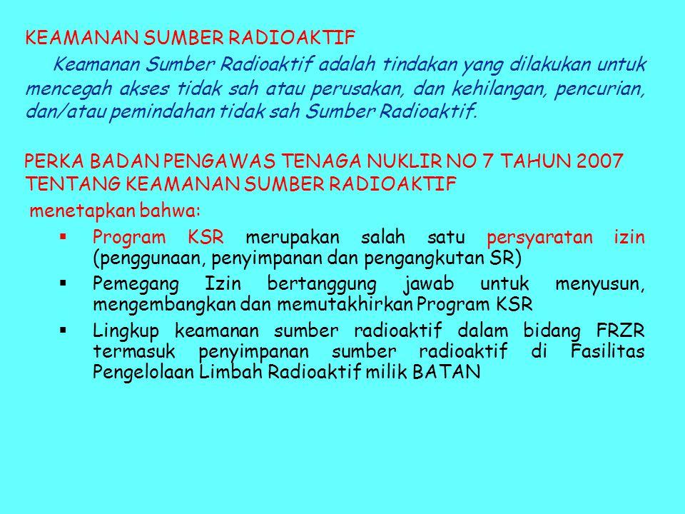KEAMANAN SUMBER RADIOAKTIF Keamanan Sumber Radioaktif adalah tindakan yang dilakukan untuk mencegah akses tidak sah atau perusakan, dan kehilangan, pe