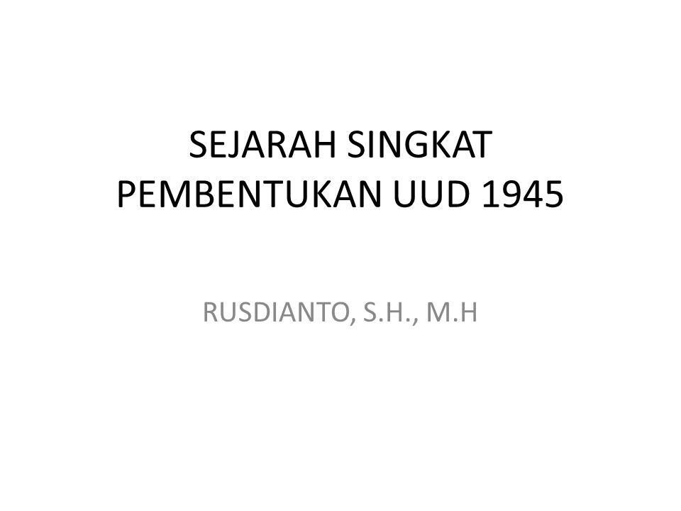 SEJARAH SINGKAT PEMBENTUKAN UUD 1945 RUSDIANTO, S.H., M.H