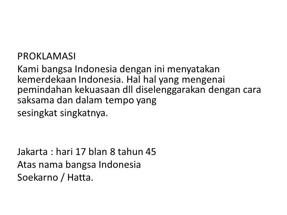 PROKLAMASI Kami bangsa Indonesia dengan ini menyatakan kemerdekaan Indonesia. Hal hal yang mengenai pemindahan kekuasaan dll diselenggarakan dengan ca