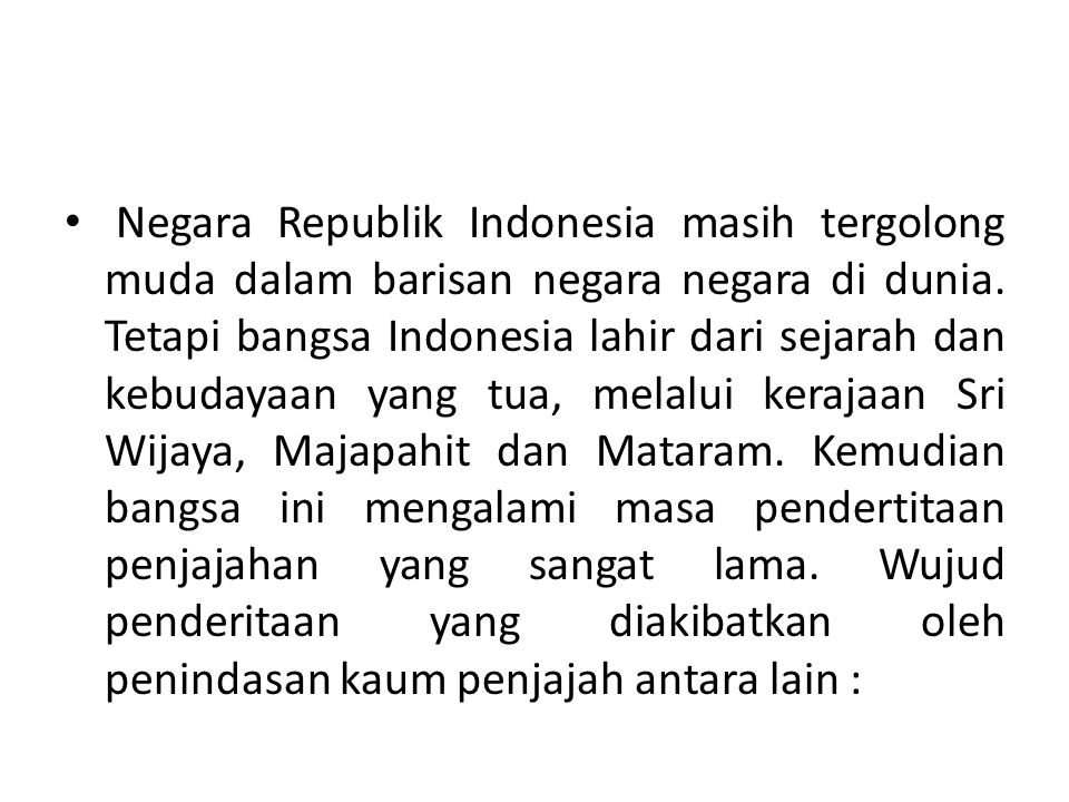• Negara Republik Indonesia masih tergolong muda dalam barisan negara negara di dunia. Tetapi bangsa Indonesia lahir dari sejarah dan kebudayaan yang