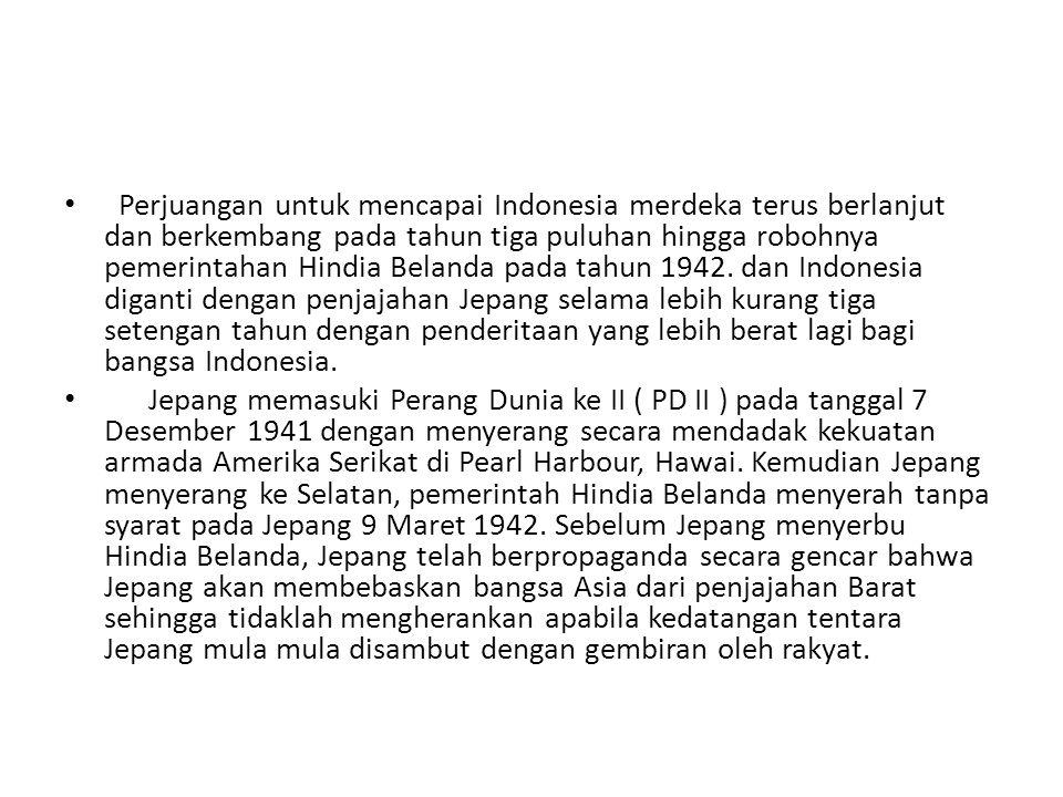 • Perjuangan untuk mencapai Indonesia merdeka terus berlanjut dan berkembang pada tahun tiga puluhan hingga robohnya pemerintahan Hindia Belanda pada