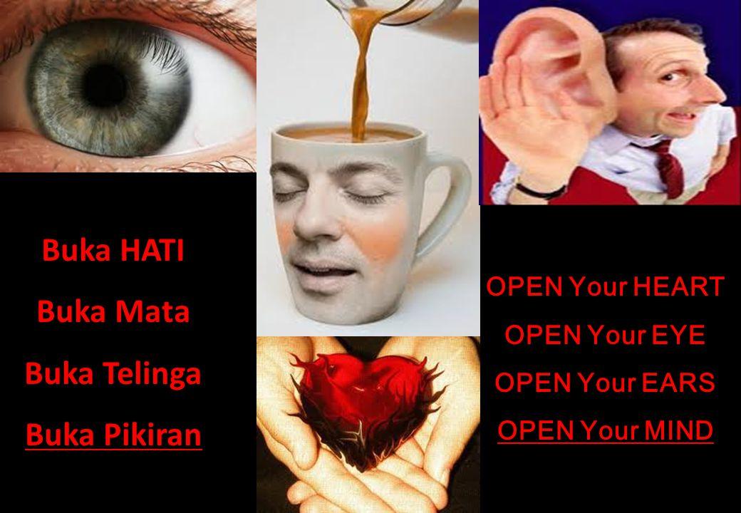Buka HATI Buka Mata Buka Telinga Buka Pikiran OPEN Your HEART OPEN Your EYE OPEN Your EARS OPEN Your MIND