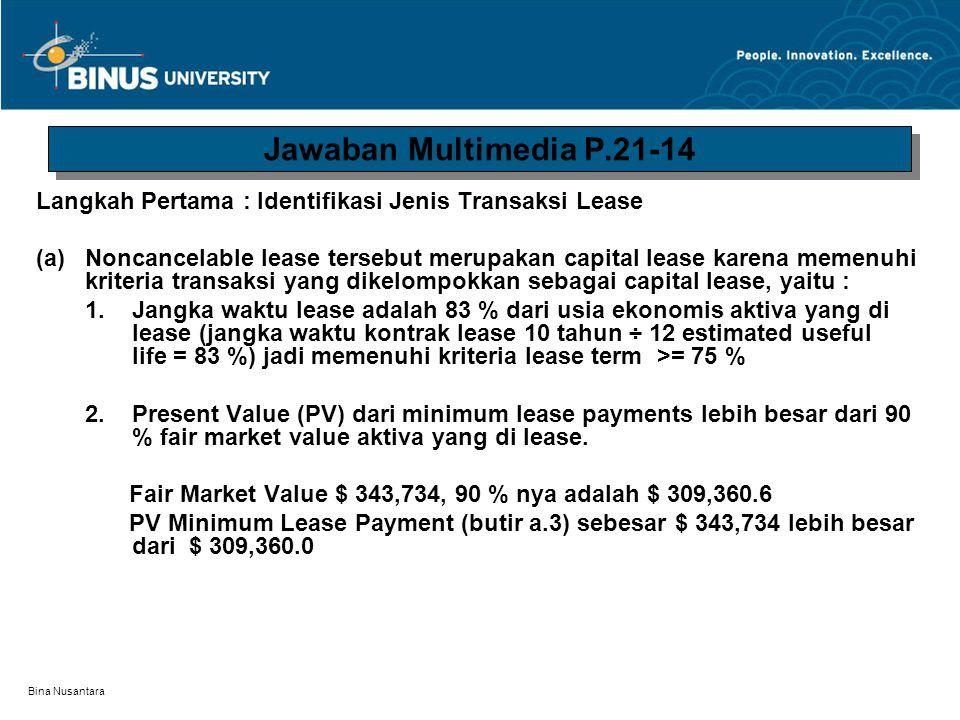 Bina Nusantara 3.Minimal Lease Payment Initial Obligation Under Capital Lease: PV cicilan lease, $ 50,000 x 6.75902 */ $ 337,951 PV dari guaranteed residual value, $15,000 x 0.38554**/ 5,783 Initial obligation under capital lease $ 343,734 * Tabel Present Value of an Annuity due of 1, interest 10 % dan n 10 tahun Tabel annuity digunakan untuk memudahkan perhitungan karena besarnya cicilan lease selama 10 tahun adalah sama jumlahnya.