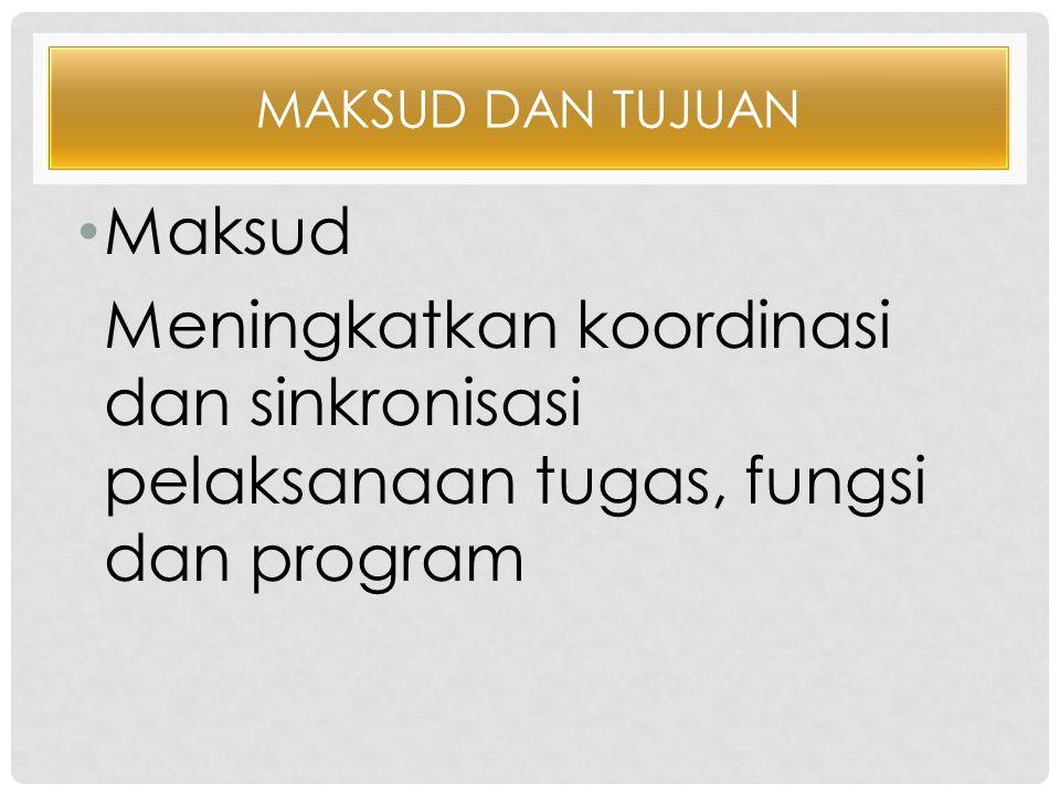 MAKSUD DAN TUJUAN •M•Maksud Meningkatkan koordinasi dan sinkronisasi pelaksanaan tugas, fungsi dan program