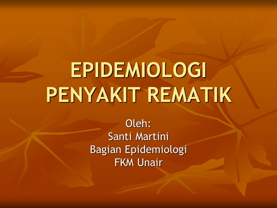 EPIDEMIOLOGI PENYAKIT REMATIK Oleh: Santi Martini Bagian Epidemiologi FKM Unair