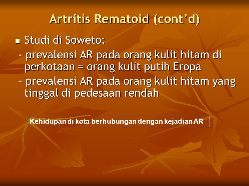 Artritis Rematoid (cont'd)  Studi di Soweto: - prevalensi AR pada orang kulit hitam di perkotaan = orang kulit putih Eropa - prevalensi AR pada orang