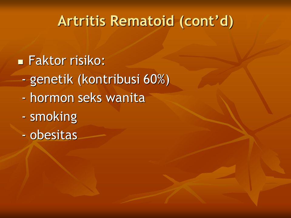 Artritis Rematoid (cont'd)  Faktor risiko: - genetik (kontribusi 60%) - genetik (kontribusi 60%) - hormon seks wanita - hormon seks wanita - smoking