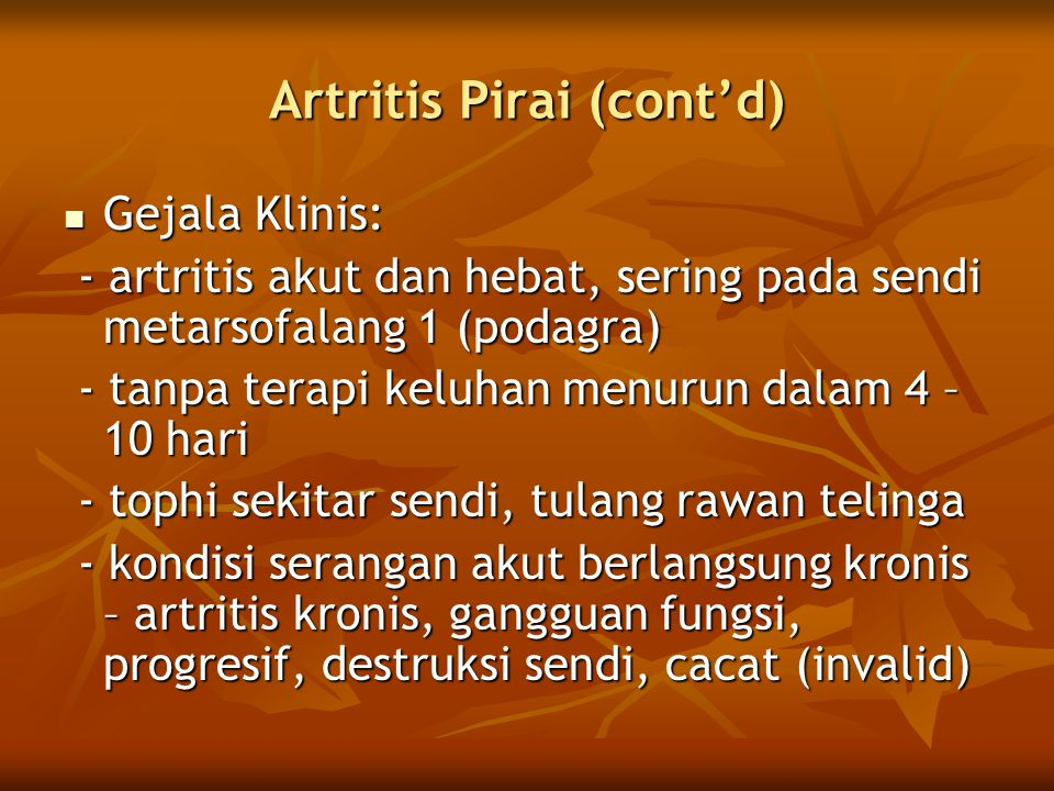 Artritis Pirai (cont'd)  Gejala Klinis: - artritis akut dan hebat, sering pada sendi metarsofalang 1 (podagra) - artritis akut dan hebat, sering pada