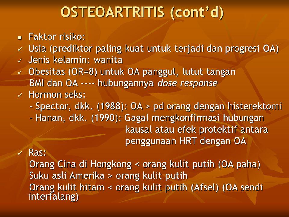 OSTEOARTRITIS (cont'd)  Faktor risiko:  Usia (prediktor paling kuat untuk terjadi dan progresi OA)  Jenis kelamin: wanita  Obesitas (OR=8) untuk O