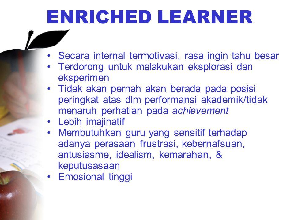 ENRICHED LEARNER •Secara internal termotivasi, rasa ingin tahu besar •Terdorong untuk melakukan eksplorasi dan eksperimen •Tidak akan pernah akan bera
