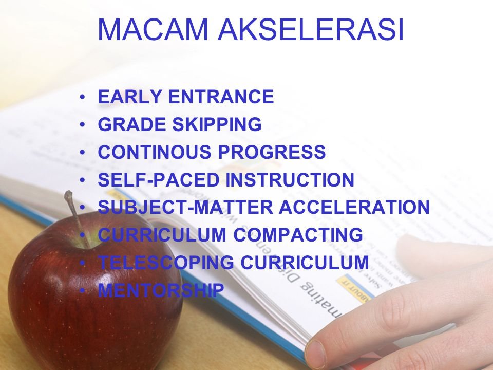 MACAM AKSELERASI •EARLY ENTRANCE •GRADE SKIPPING •CONTINOUS PROGRESS •SELF-PACED INSTRUCTION •SUBJECT-MATTER ACCELERATION •CURRICULUM COMPACTING •TELESCOPING CURRICULUM •MENTORSHIP