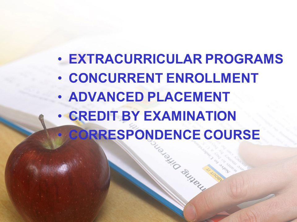 •EXTRACURRICULAR PROGRAMS •CONCURRENT ENROLLMENT •ADVANCED PLACEMENT •CREDIT BY EXAMINATION •CORRESPONDENCE COURSE