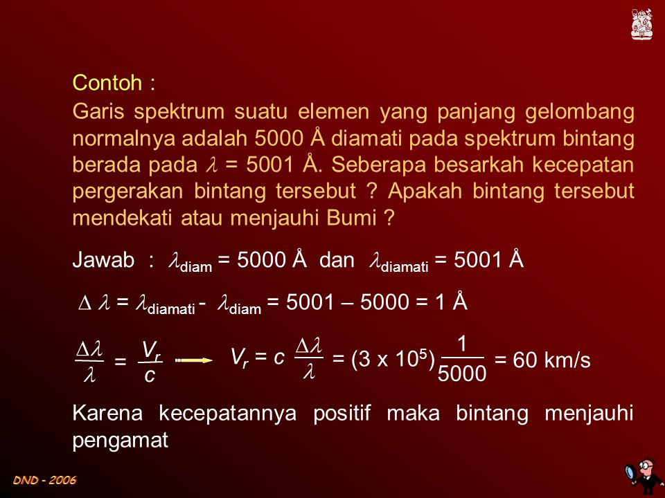 DND - 2006 Contoh : Garis spektrum suatu elemen yang panjang gelombang normalnya adalah 5000 Å diamati pada spektrum bintang berada pada  = 5001 Å. S